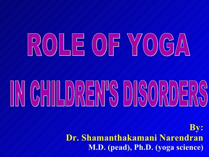 By: Dr. Shamanthakamani Narendran M.D. (pead), Ph.D. (yoga science) ROLE OF YOGA IN CHILDREN'S DISORDERS
