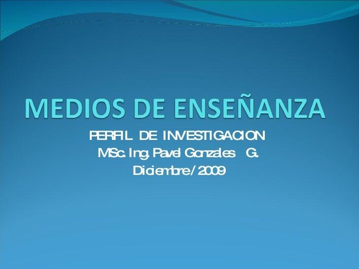 PERFIL  DE  INVESTIGACION MSc. Ing. Pavel Gonzales  G. Diciembre / 2009