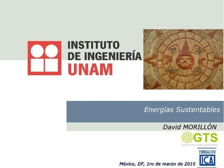 Energías Sustentables David MORILLÓN México, DF, 1ro de marzo de 2010