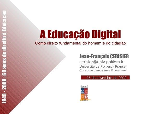 1948-2008:60anosdedireitoàEducação A Educação Digital Como direito fundamental do homem e do cidadão Jean-François CERISIE...