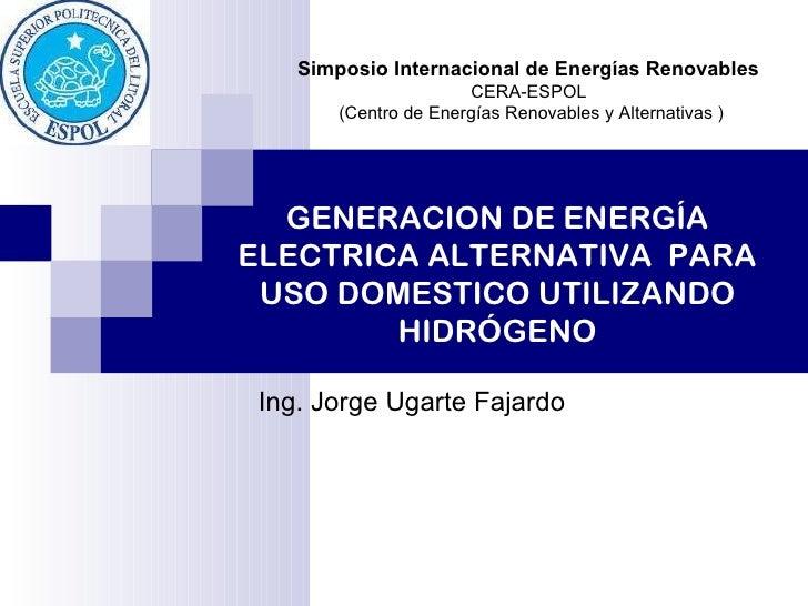 GENERACION DE ENERGÍA ELECTRICA ALTERNATIVA  PARA USO DOMESTICO UTILIZANDO HIDRÓGENO Ing. Jorge Ugarte Fajardo Simposio In...