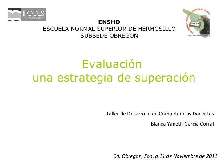 Evaluación  una estrategia de superación ENSHO ESCUELA NORMAL SUPERIOR DE HERMOSILLO SUBSEDE OBREGON Taller de Desarrollo ...