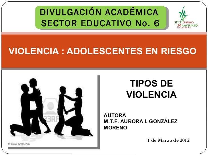VIOLENCIA : ADOLESCENTES EN RIESGO  1 de Marzo de 2012 TIPOS DE VIOLENCIA DIVULGACIÓN ACADÉMICA  SECTOR EDUCATIVO No. 6 AU...