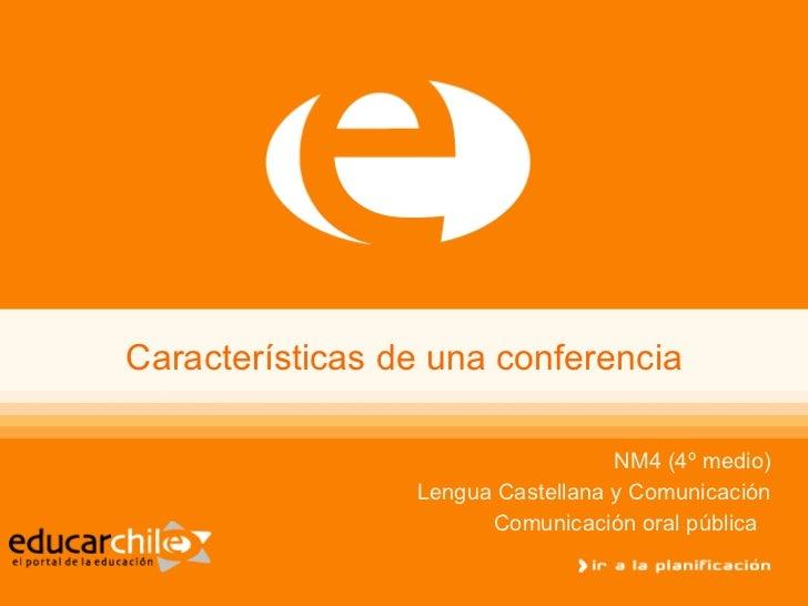 Características de una conferencia NM4 (4º medio) Lengua Castellana y Comunicación Comunicación oral pública