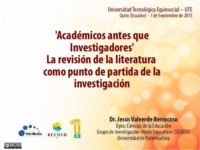 'Académicos antes que Investigadores' La revisión de la literatura como punto de partida de la investigación Dr. JesúsValv...