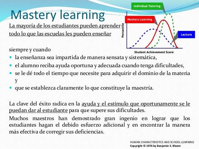 Mastery learning La mayoría de los estudiantes pueden aprender todo lo que las escuelas les pueden enseñar siempre y cuand...