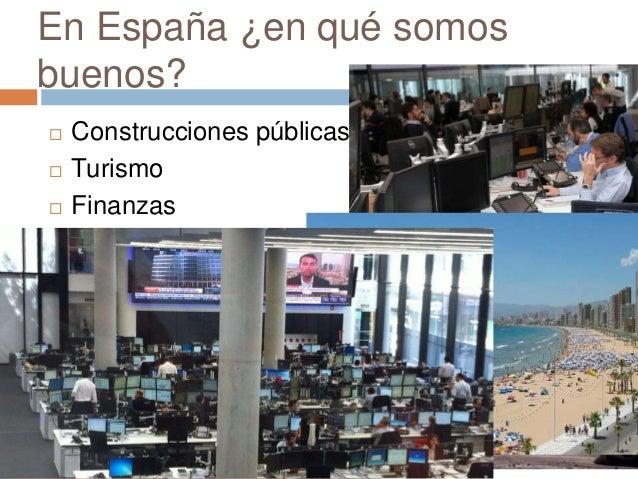 En España ¿en qué somos buenos?  Construcciones públicas  Turismo  Finanzas