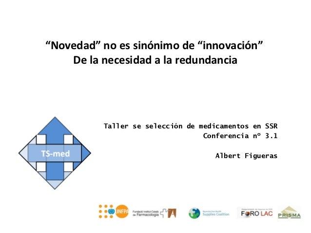 """""""Novedad"""" no es sinónimo de """"innovación""""    De la necesidad a la redundancia          Taller se selección de medicamentos ..."""