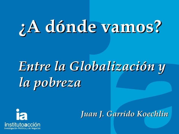 TITULO DEL TEMA ¿A dónde vamos? Entre la Globalización y la pobreza Juan J. Garrido Koechlin