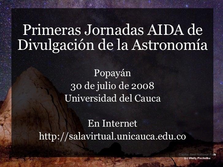 <ul><li>Primeras Jornadas AIDA de Divulgación de la Astronomía </li></ul><ul><li>Popayán </li></ul><ul><li>30 de julio de ...