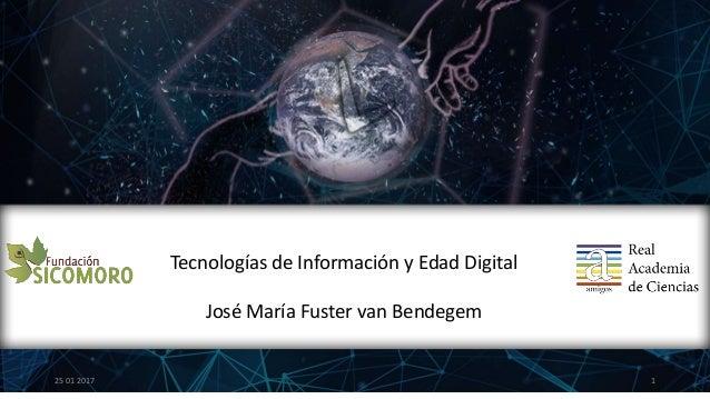 1 Tecnologías de Información y Edad Digital José María Fuster van Bendegem 25 01 2017