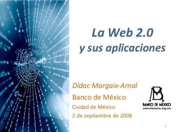 La Web 2.0 y sus aplicaciones Dídac Margaix-Arnal Banco de México Ciudad de México 2 de septiembre de 2008