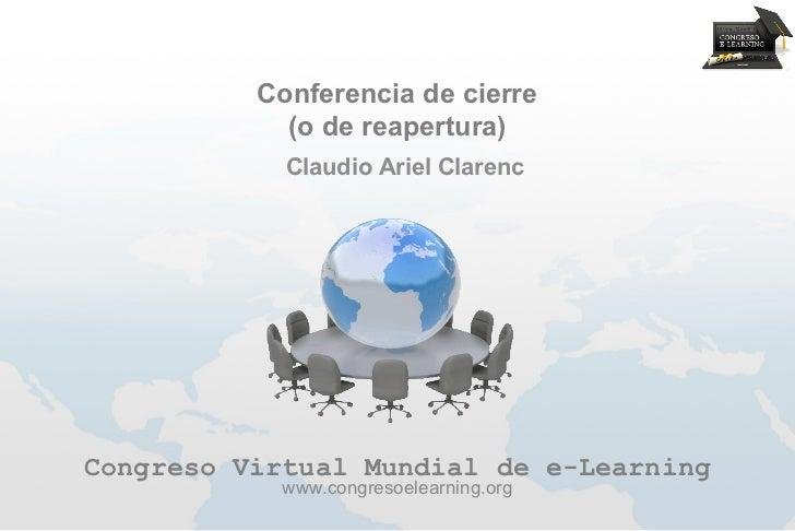 Conferencia de cierre            (o de reapertura)            Claudio Ariel ClarencCongreso Virtual Mundial de e-Learning ...