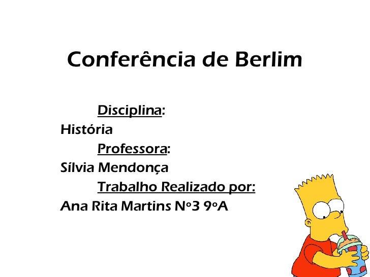 Conferência de Berlim Disciplina : História Professora : Sílvia Mendonça Trabalho Realizado por: Ana Rita Martins Nº3 9ºA