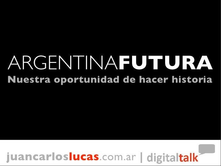 ARGENTINAFUTURA Nuestra oportunidad de hacer historia     juancarloslucas.com.ar |