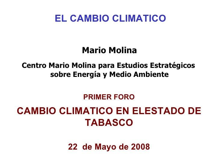 EL CAMBIO CLIMATICO Mario Molina Centro Mario Molina para Estudios Estratégicos  sobre Energía y Medio Ambiente PRIMER FOR...