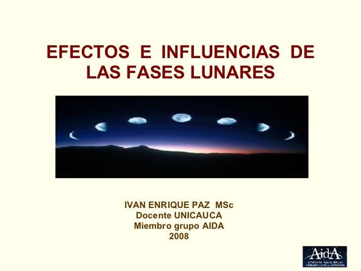 EFECTOS  E  INFLUENCIAS  DE LAS FASES LUNARES IVAN ENRIQUE PAZ  MSc Docente UNICAUCA Miembro grupo AIDA 2008