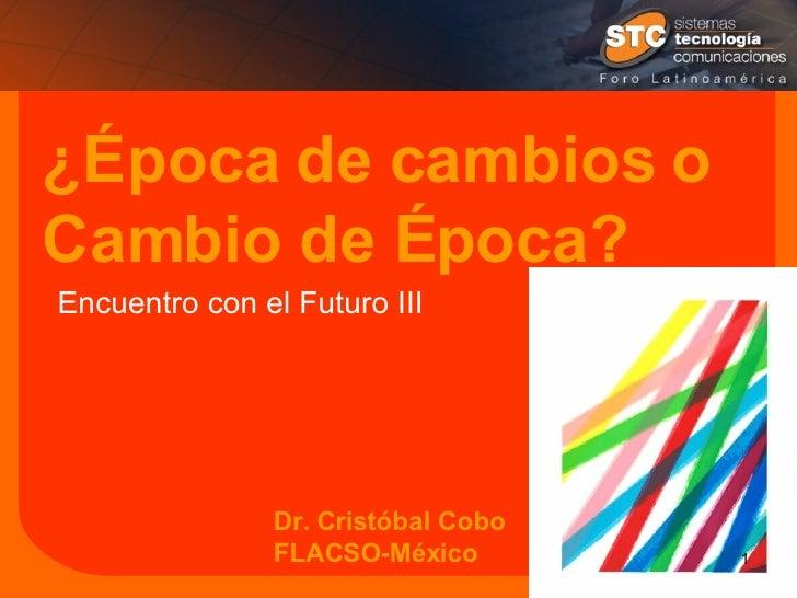 ¿Época de cambios o Cambio de Época? Dr. Cristóbal Cobo FLACSO-México Encuentro con el Futuro III