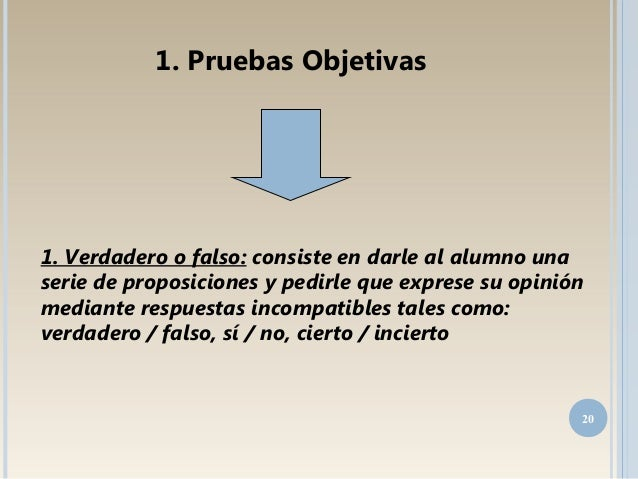 1. Verdadero o falso: consiste en darle al alumno una serie de proposiciones y pedirle que exprese su opinión mediante res...