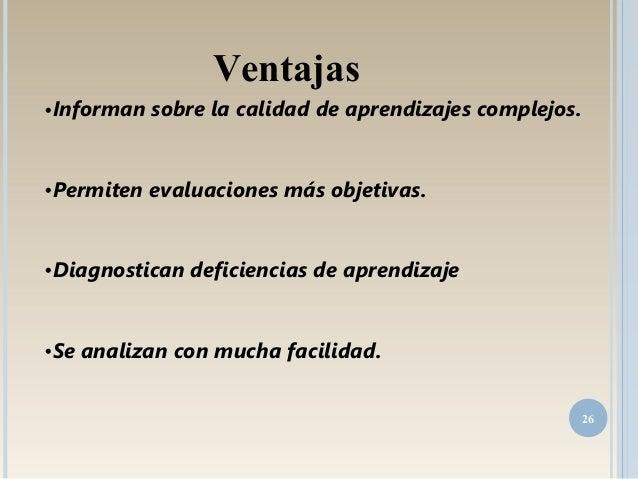 •Informan sobre la calidad de aprendizajes complejos. •Permiten evaluaciones más objetivas. •Diagnostican deficiencias de ...