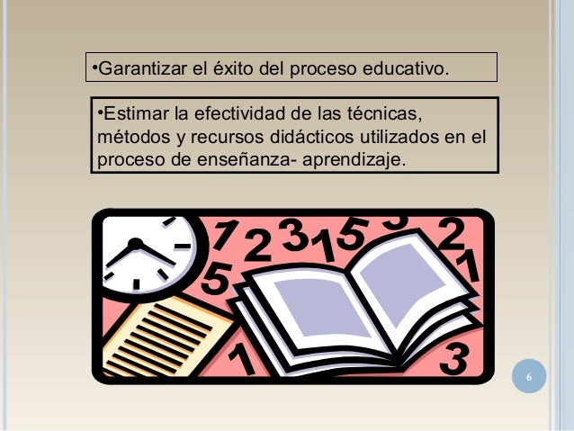 •Garantizar el éxito del proceso educativo. •Estimar la efectividad de las técnicas, métodos y recursos didácticos utiliza...