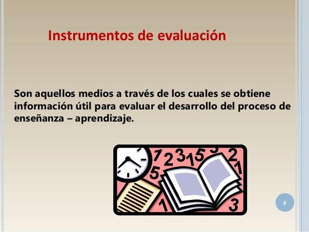 Son aquellos medios a través de los cuales se obtiene información útil para evaluar el desarrollo del proceso de enseñanza...