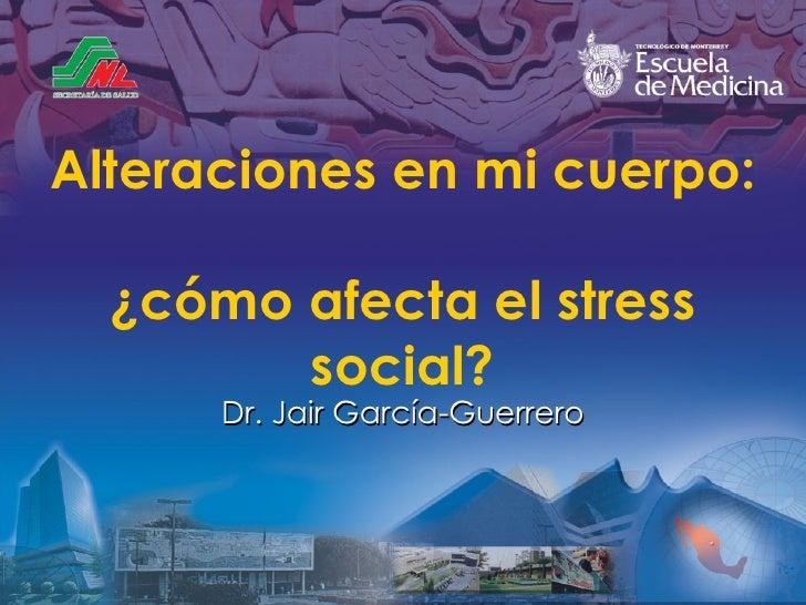 Alteraciones en mi cuerpo:  ¿cómo afecta el stress social? Dr. Jair Garc ía-Guerrero