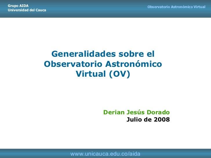 Generalidades sobre el Observatorio Astronómico Virtual (OV) Derian Jesús Dorado Julio de 2008 Observatorio Astronómico Vi...