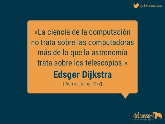 «La ciencia de la computación no trata sobre las computadoras más de lo que la astronomía trata sobre los telescopios.» Ed...