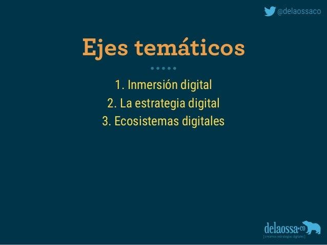 1. Inmersión digital 2. La estrategia digital 3. Ecosistemas digitales Ejes temáticos