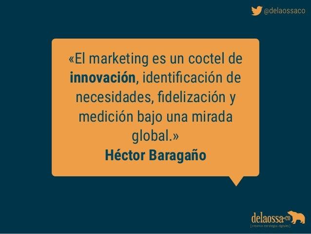 «El marketing es un coctel de innovación, identificación de necesidades, fidelización y medición bajo una mirada global.» Hé...