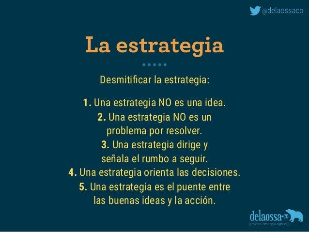 Desmitificar la estrategia: 1. Una estrategia NO es una idea. 2. Una estrategia NO es un  problema por resolver. 3. Una es...