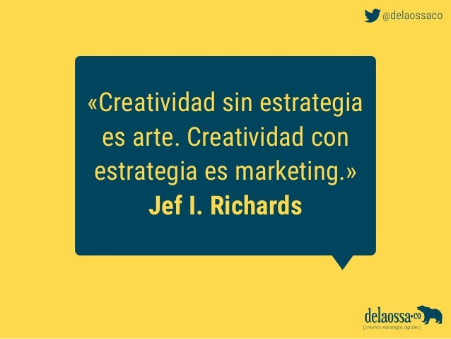 «Creatividad sin estrategia es arte. Creatividad con estrategia es marketing.» Jef I. Richards