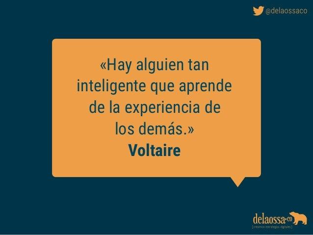 «Hay alguien tan inteligente que aprende de la experiencia de los demás.» Voltaire