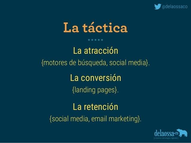 La atracción {motores de búsqueda, social media}. La conversión {landing pages}. La retención {social media, email mark...