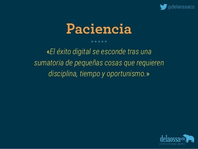 «El éxito digital se esconde tras una sumatoria de pequeñas cosas que requieren disciplina, tiempo y oportunismo.» Pacie...