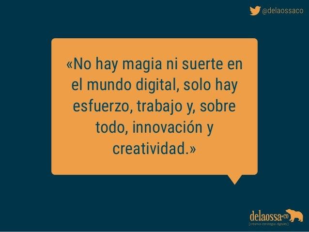 «No hay magia ni suerte en el mundo digital, solo hay esfuerzo, trabajo y, sobre todo, innovación y creatividad.»