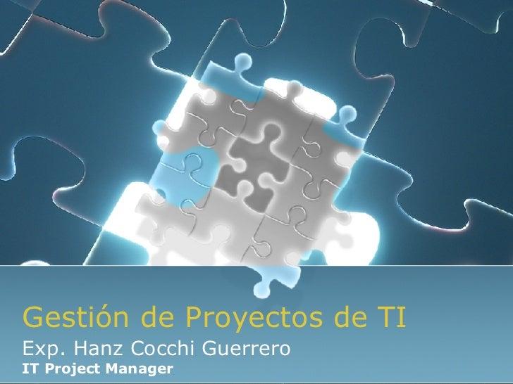 Gestión de Proyectos de TI Exp. Hanz Cocchi Guerrero IT Project Manager