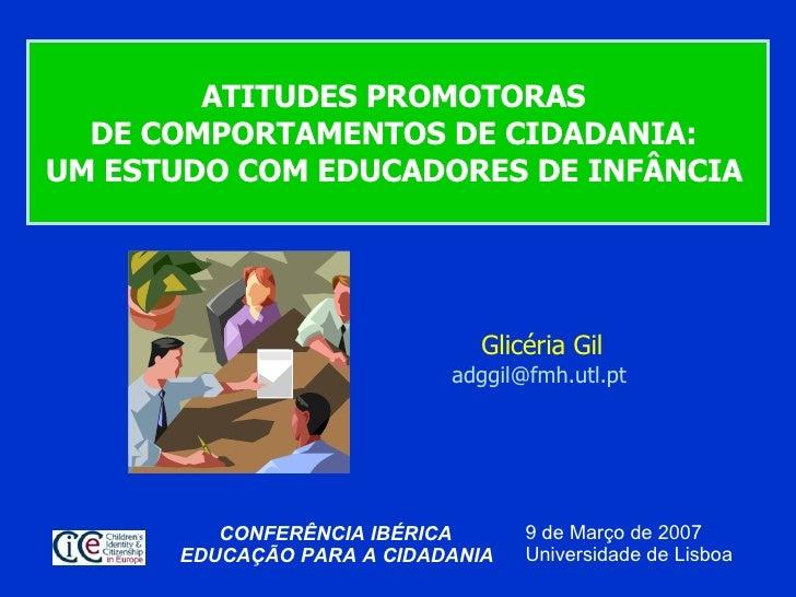 ATITUDES PROMOTORAS  DE COMPORTAMENTOS DE CIDADANIA:  UM ESTUDO COM EDUCADORES DE INFÂNCIA   Glicéria Gil [email_address] ...