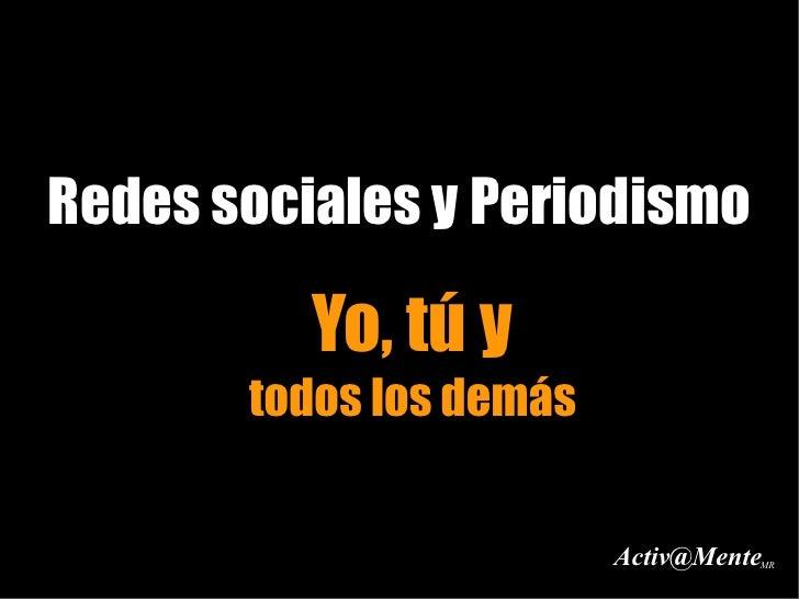 Redes sociales y Periodismo            Yo, tú y        todos los demás                            Activ@Mente             ...