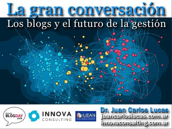 La gran conversación Los blogs y el futuro de la gestión                         Dr. Juan Carlos Lucas                    ...