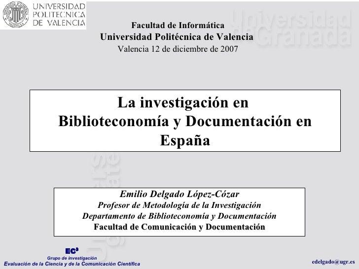 La investigación en  Biblioteconomía y Documentación en España Emilio Delgado López-Cózar Profesor de Metodología de la In...