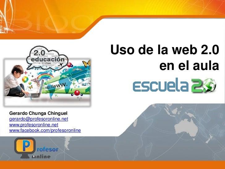 Uso de la web 2.0                                          en el aulaGerardo Chunga Chinguelgerardo@profesoronline.netwww....
