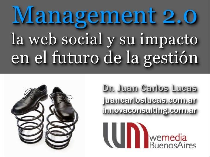 Management 2.0 la web social y su impacto en el futuro de la gestión             Dr. Juan Carlos Lucas             juancar...