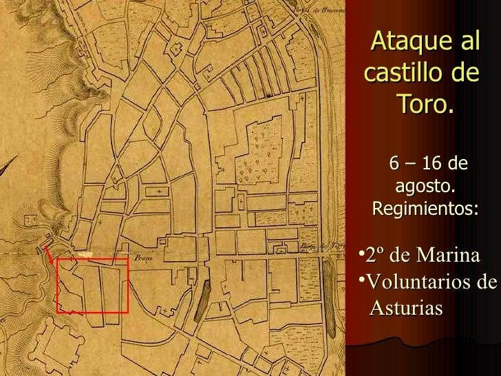 Ataque al castillo de  Toro.  6 – 16 de agosto. Regimientos: <ul><li>2º de Marina </li></ul><ul><li>Voluntarios de  </li><...
