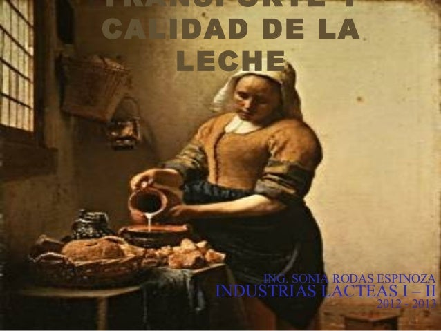 TRANSPORTE YCALIDAD DE LALECHEING. SONIA RODAS ESPINOZAINDUSTRIAS LÁCTEAS I – II2012 - 2013