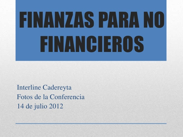 FINANZAS PARA NO   FINANCIEROSInterline CadereytaFotos de la Conferencia14 de julio 2012