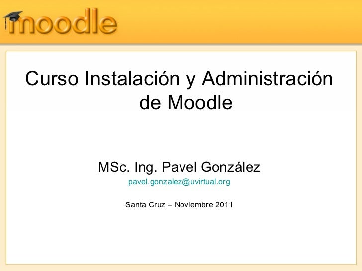 Curso Instalación y Administración             de Moodle        MSc. Ing. Pavel González            pavel.gonzalez@uvirtua...