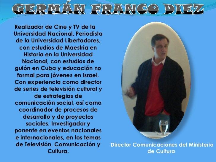 <ul><li>Realizador de Cine y TV de la Universidad Nacional, Periodista de la Universidad Libertadores, con estudios de Mae...
