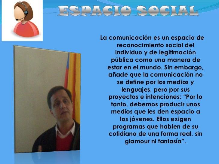 <ul><li>La comunicación es un espacio de reconocimiento social del individuo y de legitimación públicacomo una manera de ...